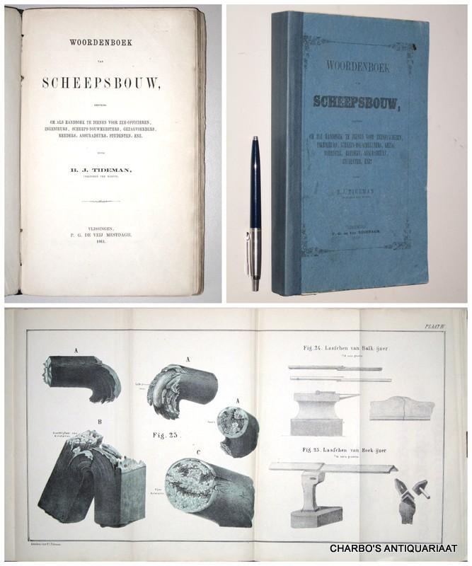 TIDEMAN, B.J., -  Woordenboek van scheepsbouw, bestemd om als handboek te dienen voor zee-officieren, ingenieurs, scheeps-bouwmeesters, gezagvoerders, reeders, assuradeurs, studenten, enz.