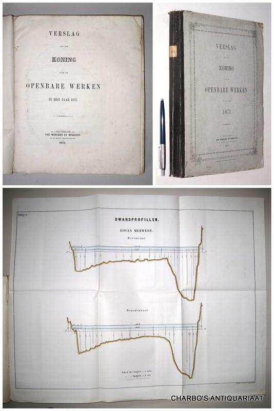OPENBARE WERKEN, -  Verslag aan den Koning over de openbare werken in het jaar 1871.