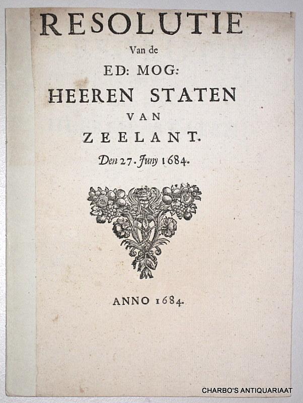 STATEN VAN ZEELAND, -  Resolutie van de Ed: Mog: Heeren Staten van Zeelant. Den 27. Juny 1684