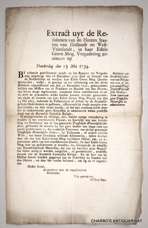 STAATEN VAN HOLLANDT EN WEST-VRIESLANDT, -  Extract uyt de resolutien van de Heeren Staaten van Hollandt en West-Vrieslandt, in haar Edele Groot Mog. vergadering genomen op Donderdag den 13 Mei 1734. Resolutie raakende het testeeren van persoonen van de soo genaamde Pausselijke Weereldsche Ordres: item voortaan geen Paapsche notarissen te admitteeren. (Was geteekent, Willem Buys).