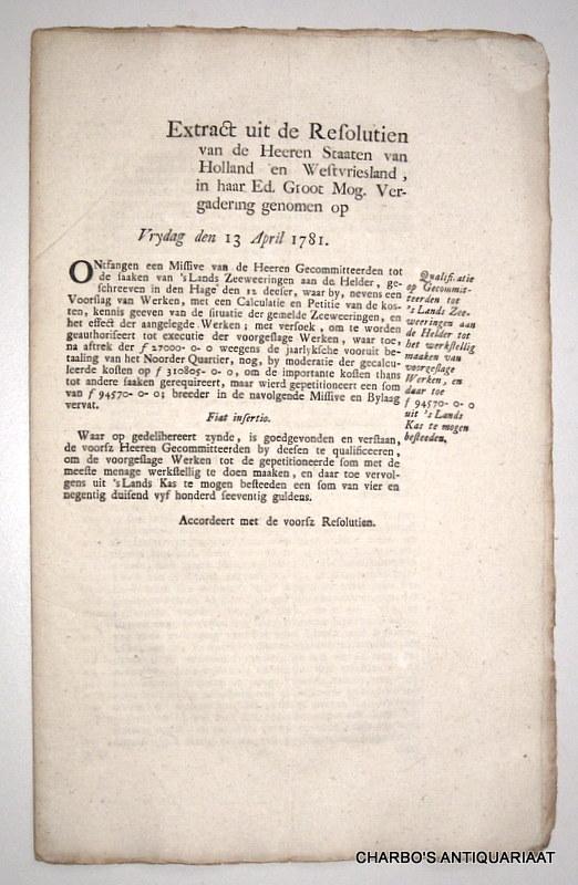 STAATEN VAN HOLLAND EN WEST-VRIESLAND, -  Extract uit de resolutien van de Heeren Staaten van Holland en West-Vriesland, in haar Edele Groot Mog. vergadering genomen op Vrydag 13 April 1781. Qualificatie op Gecommitteerden tot 's Lands zeeweeringen aan de Helder tot het werkstellig maaken van voorgeslage werken, en daar toe f 94570-0-0 uit 's Lands kas te mogen besteeden.