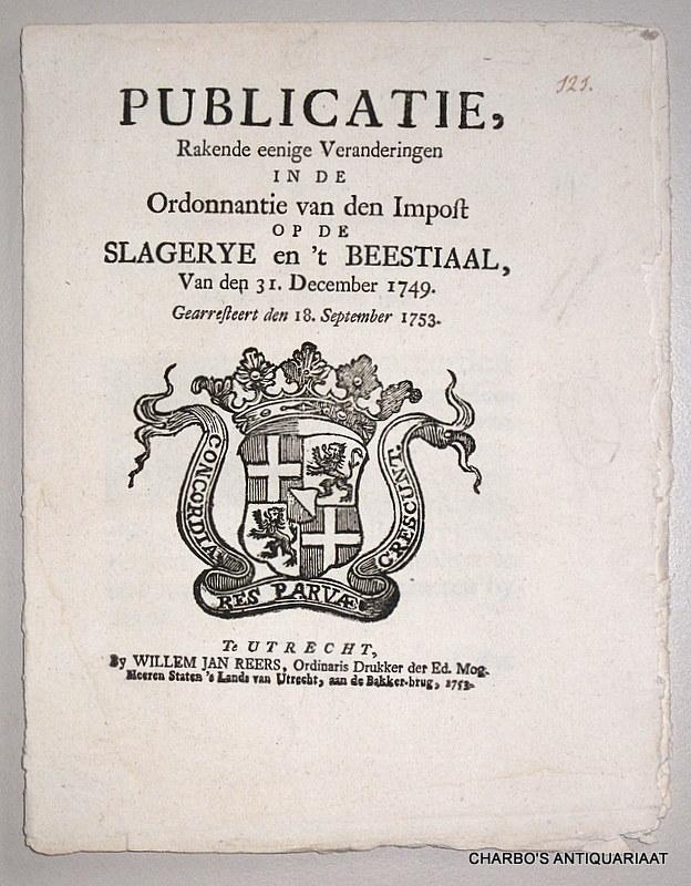 STATEN  'S LANDS VAN UTRECHT, -  Publicatie, rakende eenige veranderingen in de ordonnantie van den impost op de slagerye en 't beestiaal, van den 31. December 1749. (Gedaen t'Utrecht den 18. September 1753. Was geparapheert, A.F. Godin, vt. ... Was geteeckent, Milan-Visconti).