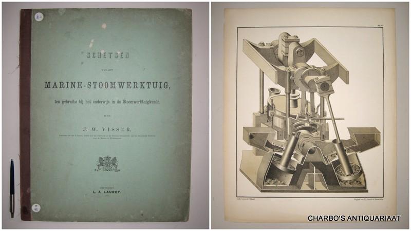 VISSER, J.W., -  Schetsen van het marine-stoomwerktuig, ten gebruike bij het onderwijs in de stoomwerktuigkunde.